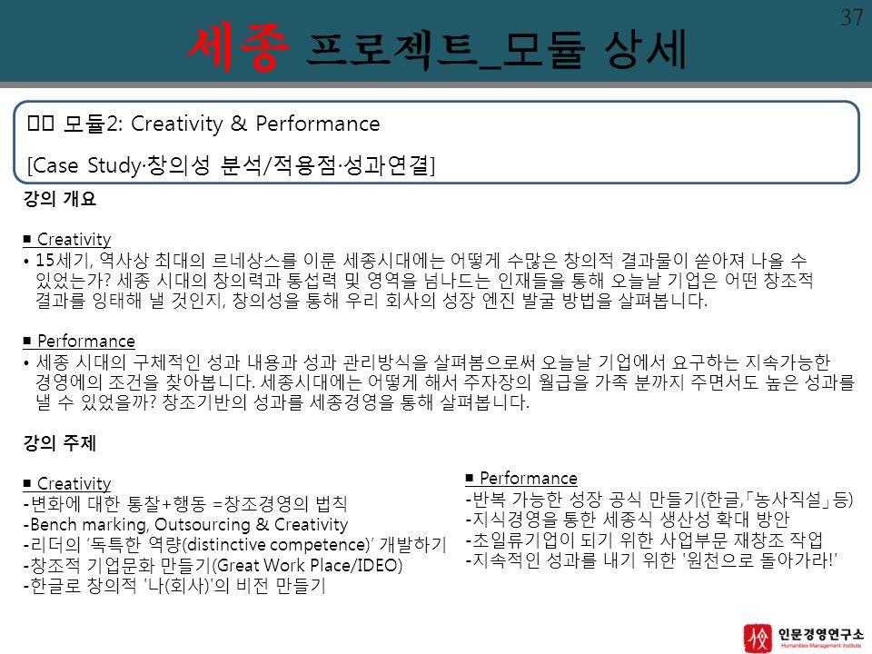 모듈2: Creativity & Performance [Case Study·창의성 분석/적용점·성과연결] 강의 개요 ■ Creativity 15세기, 역사상 최대의 르네상스를 이룬 세종시대에는 어떻게 수많은 창의적 결과물이 쏟아져 나올 수 있었는가.