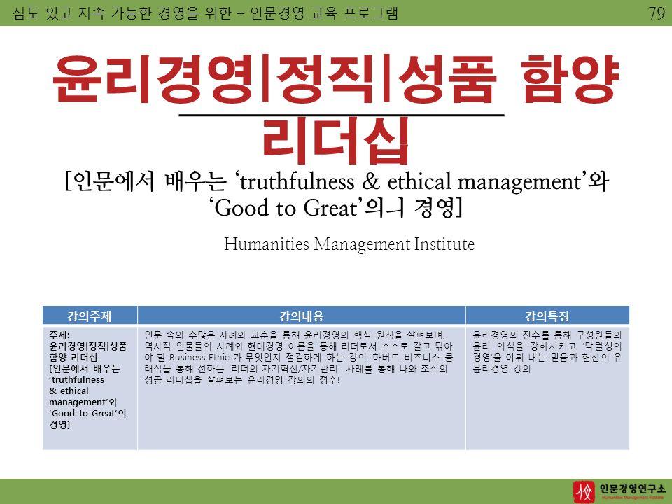윤리경영|정직|성품 함양 리더십 [인문에서 배우는 'truthfulness & ethical management'와 'Good to Great'의ㅢ 경영] Humanities Management Institute 심도 있고 지속 가능한 경영을 위한 – 인문경영 교육 프로그램 강의주제강의내용강의특징 주제: 윤리경영|정직|성품 함양 리더십 [인문에서 배우는 'truthfulness & ethical management'와 'Good to Great'의 경영] 인문 속의 수많은 사례와 교훈을 통해 윤리경영의 핵심 원칙을 살펴보며, 역사적 인물들의 사례와 현대경영 이론을 통해 리더로서 스스로 갈고 닦아 야 할 Business Ethics가 무엇인지 점검하게 하는 강의.