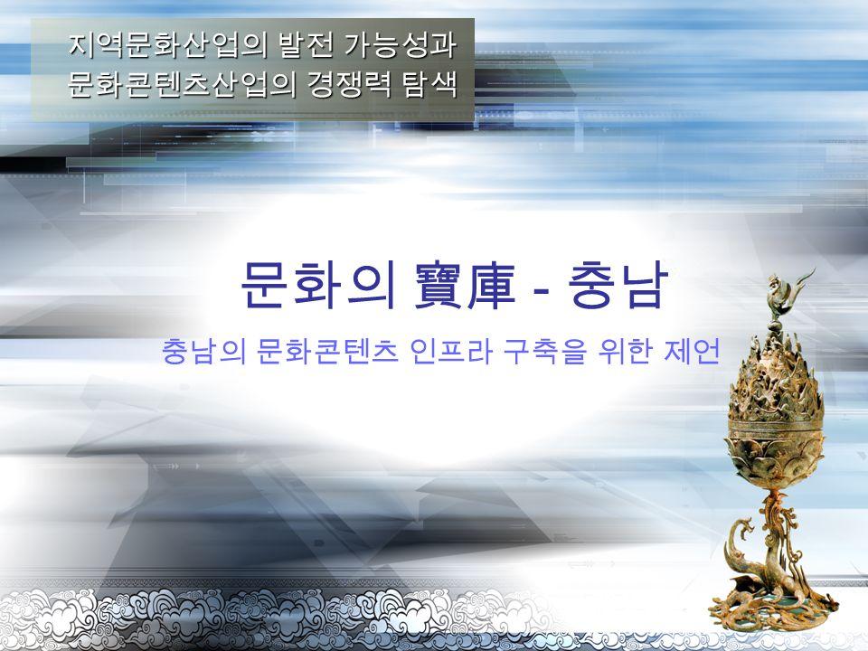 충남의 문화콘텐츠 인프라 구축을 위한 제언 문화의 寶庫 - 충남 지역문화산업의 발전 가능성과 문화콘텐츠산업의 경쟁력 탐색