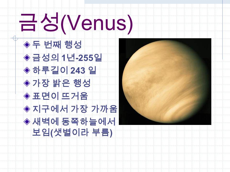 금성 (Venus) 두 번째 행성 금성의 1 년 -255 일 하루길이 243 일 가장 밝은 행성 표면이 뜨거움 지구에서 가장 가까움 새벽에 동쪽하늘에서 보임 ( 샛별이라 부름 )