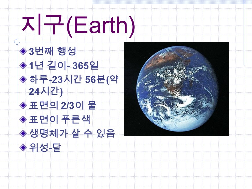 지구 (Earth) 3 번째 행성 1 년 길이 - 365 일 하루 -23 시간 56 분 ( 약 24 시간 ) 표면의 2/3 이 물 표면이 푸른색 생명체가 살 수 있음 위성 - 달
