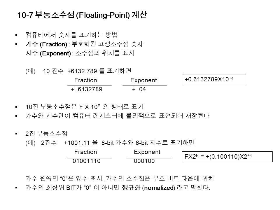 10-7 부동소수점 (Floating-Point) 계산  컴퓨터에서 숫자를 표기하는 방법  가수 (Fraction) : 부호화된 고정소수점 숫자 지수 (Exponent) : 소수점의 위치를 표시 ( 예 )10 진수 +6132.789 를 표기하면 Fraction Exponent +.6132789 + 04  10 진 부동소수점은 F X 10 E 의 형태로 표기  가수와 지수만이 컴퓨터 레지스터에 물리적으로 표현되어 저장된다  2 진 부동소수점 ( 예 ) 2 진수 +1001.11 을 8-bit 가수와 6-bit 지수로 표기하면 Fraction Exponent 01001110 000100 가수 왼쪽의 0 은 양수 표시.