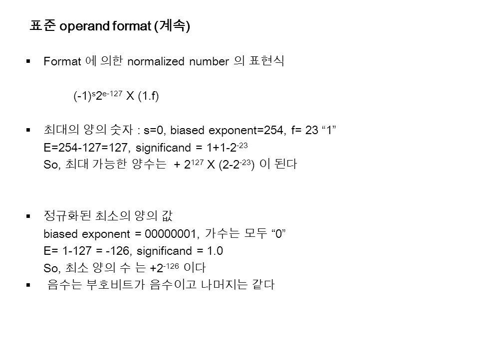 표준 operand format ( 계속 )  Format 에 의한 normalized number 의 표현식 (-1) s 2 e-127 X (1.f)  최대의 양의 숫자 : s=0, biased exponent=254, f= 23 1 E=254-127=127, significand = 1+1-2 -23 So, 최대 가능한 양수는 + 2 127 X (2-2 -23 ) 이 된다  정규화된 최소의 양의 값 biased exponent = 00000001, 가수는 모두 0 E= 1-127 = -126, significand = 1.0 So, 최소 양의 수 는 +2 -126 이다  음수는 부호비트가 음수이고 나머지는 같다