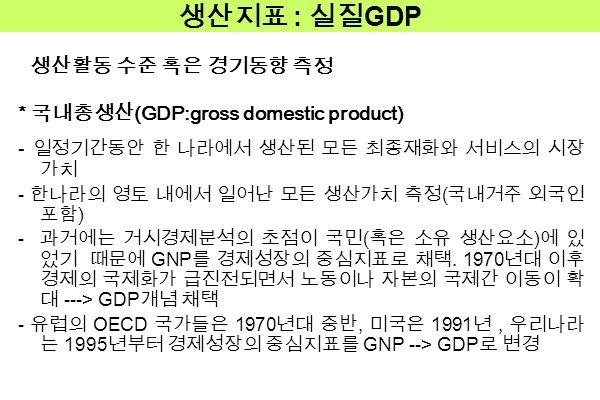 생산지표 : 실질 GDP 생산활동 수준 혹은 경기동향 측정 * 국내총생산 (GDP:gross domestic product) - 일정기간동안 한 나라에서 생산된 모든 최종재화와 서비스의 시장 가치 - 한나라의 영토 내에서 일어난 모든 생산가치 측정 ( 국내거주 외국인 포함 ) - 과거에는 거시경제분석의 초점이 국민 ( 혹은 소유 생산요소 ) 에 있 었기 때문에 GNP 를 경제성장의 중심지표로 채택.