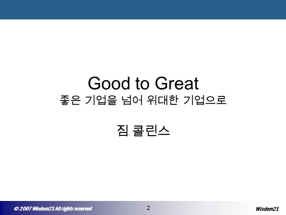 © 2005 Wisepost Business Partners All rights reserved 2 © 2007 Wisdom21 All rights reserved 2 Wisdom21 Good to Great 좋은 기업을 넘어 위대한 기업으로 짐 콜린스