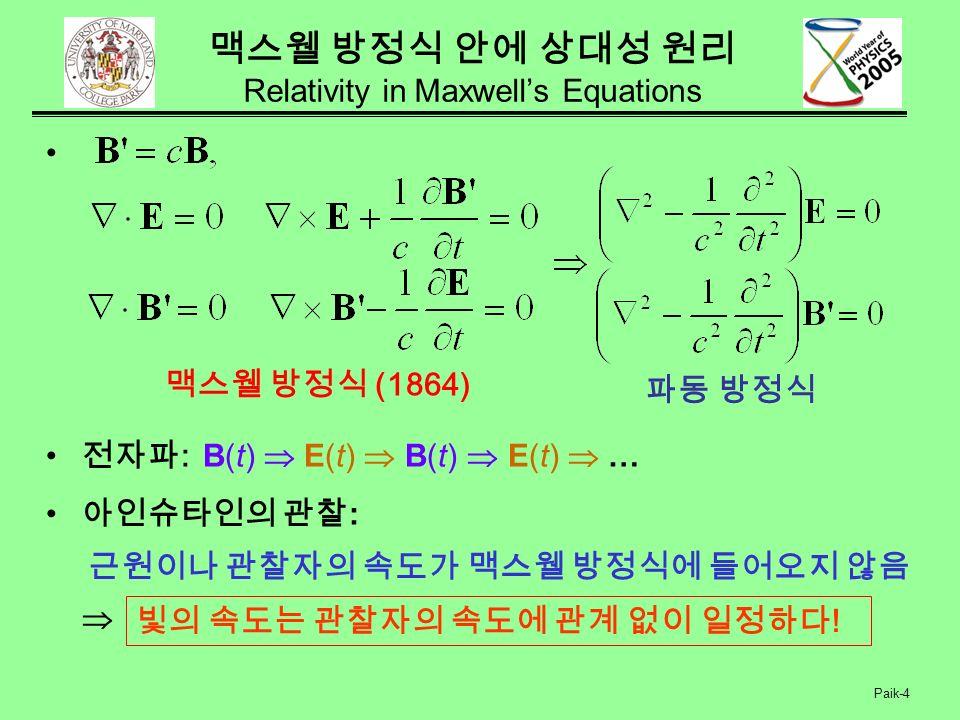 Paik-4 맥스웰 방정식 안에 상대성 원리 Relativity in Maxwell's Equations 전자파 : B(t)  E(t)  B(t)  E(t)  … 아인슈타인의 관찰 :  맥스웰 방정식 (1864) 근원이나 관찰자의 속도가 맥스웰 방정식에 들어오지 않음 파동 방정식 빛의 속도는 관찰자의 속도에 관계 없이 일정하다 !