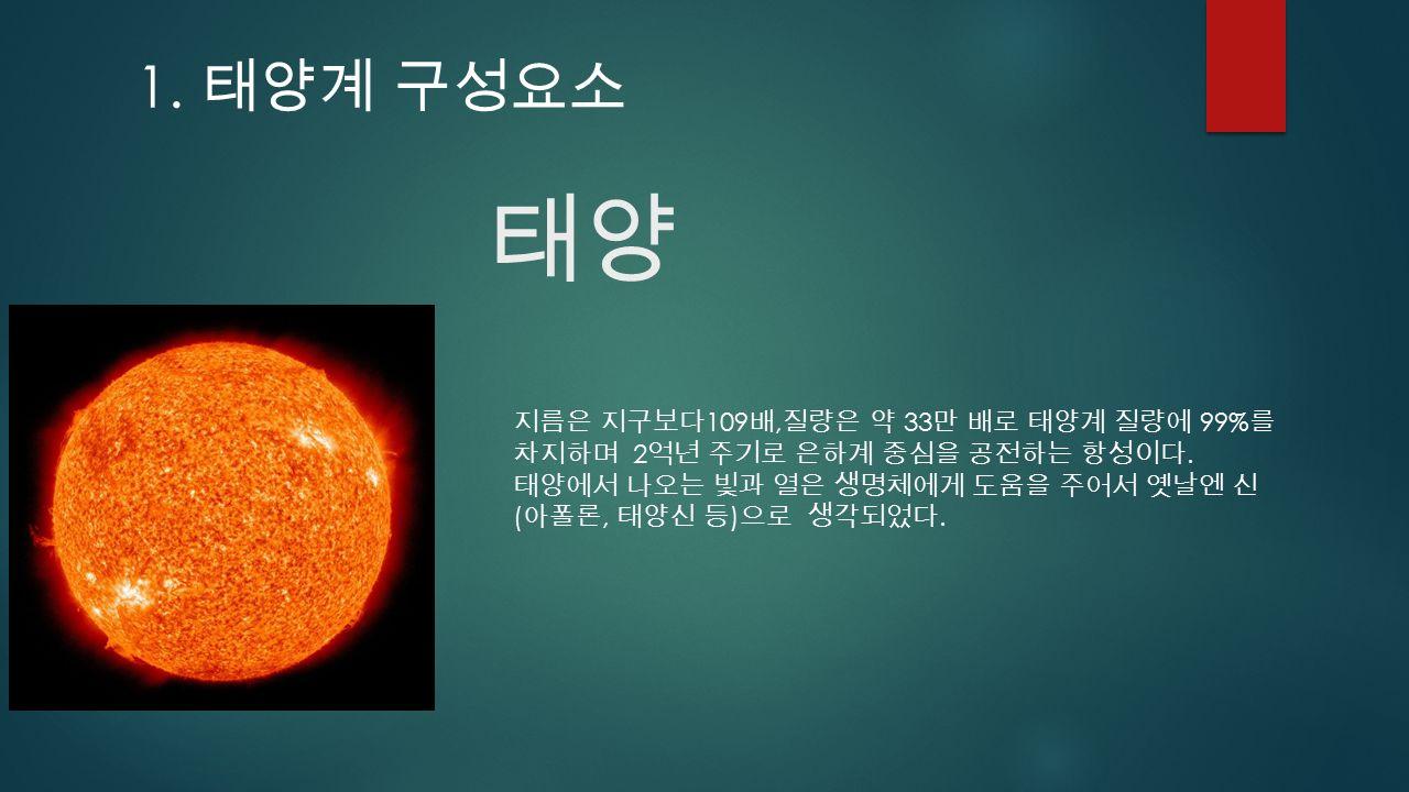 태양 지름은 지구보다 109 배, 질량은 약 33 만 배로 태양계 질량에 99% 를 차지하며 2 억년 주기로 은하계 중심을 공전하는 항성이다.
