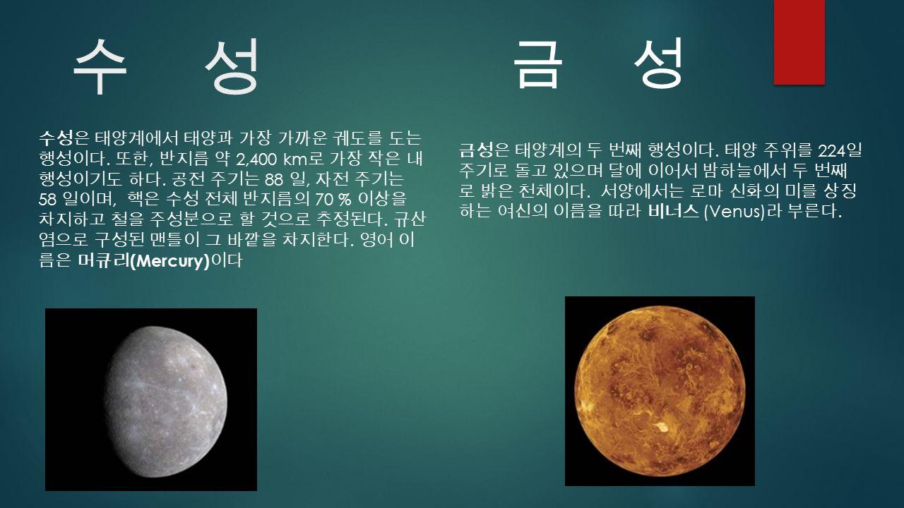 수 성 금 성 수성은 태양계에서 태양과 가장 가까운 궤도를 도는 행성이다. 또한, 반지름 약 2,400 km 로 가장 작은 내 행성이기도 하다.