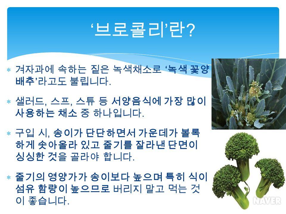  겨자과에 속하는 짙은 녹색채소로 ' 녹색 꽃양 배추 ' 라고도 불립니다.  샐러드, 스프, 스튜 등 서양음식에 가장 많이 사용하는 채소 중 하나입니다.