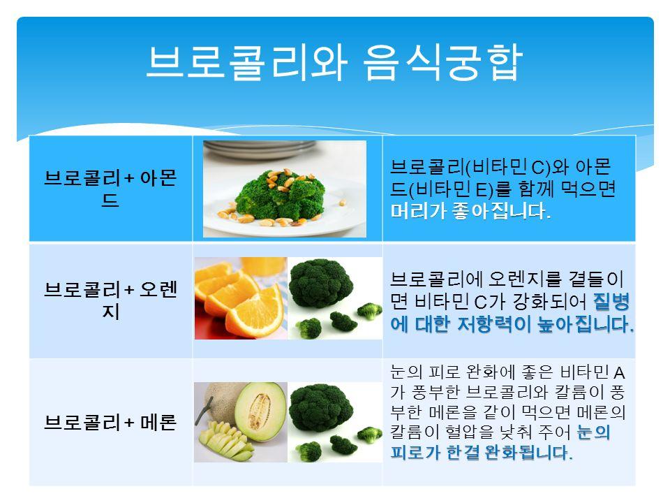 브로콜리 + 아몬 드 머리가 좋아집니다. 브로콜리 ( 비타민 C) 와 아몬 드 ( 비타민 E) 를 함께 먹으면 머리가 좋아집니다.