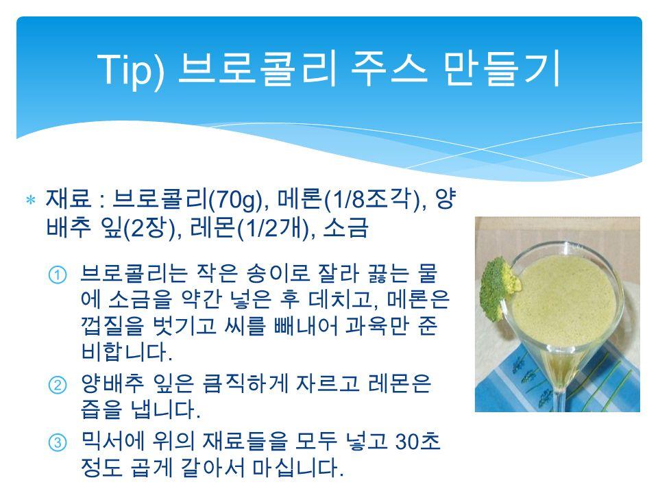  재료 : 브로콜리 (70g), 메론 (1/8 조각 ), 양 배추 잎 (2 장 ), 레몬 (1/2 개 ), 소금 ①브로콜리는 작은 송이로 잘라 끓는 물 에 소금을 약간 넣은 후 데치고, 메론은 껍질을 벗기고 씨를 빼내어 과육만 준 비합니다.