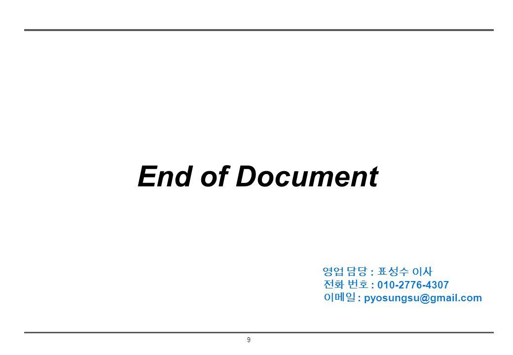9 End of Document 영업 담당 : 표성수 이사 전화 번호 : 010-2776-4307 이메일 : pyosungsu@gmail.com