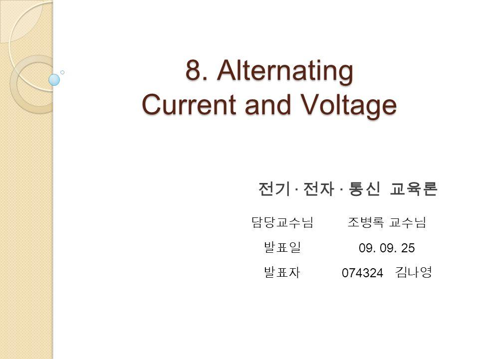 8. Alternating Current and Voltage 전기 · 전자 · 통신 교육론 담당교수님조병록 교수님 발표일 09. 09. 25 발표자 074324 김나영