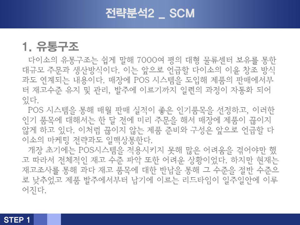 전략분석2 _ SCM 1. 유통구조 다이소의 유통구조는 쉽게 말해 7000여 평의 대형 물류센터 보유를 통한 대규모 주문과 생산방식이다.