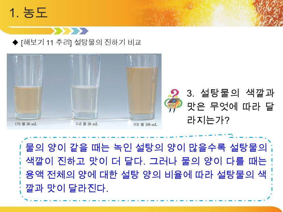 1. 농도  [ 해보기 11 추리 ] 설탕물의 진하기 비교 3. 설탕물의 색깔과 맛은 무엇에 따라 달 라지는가 .