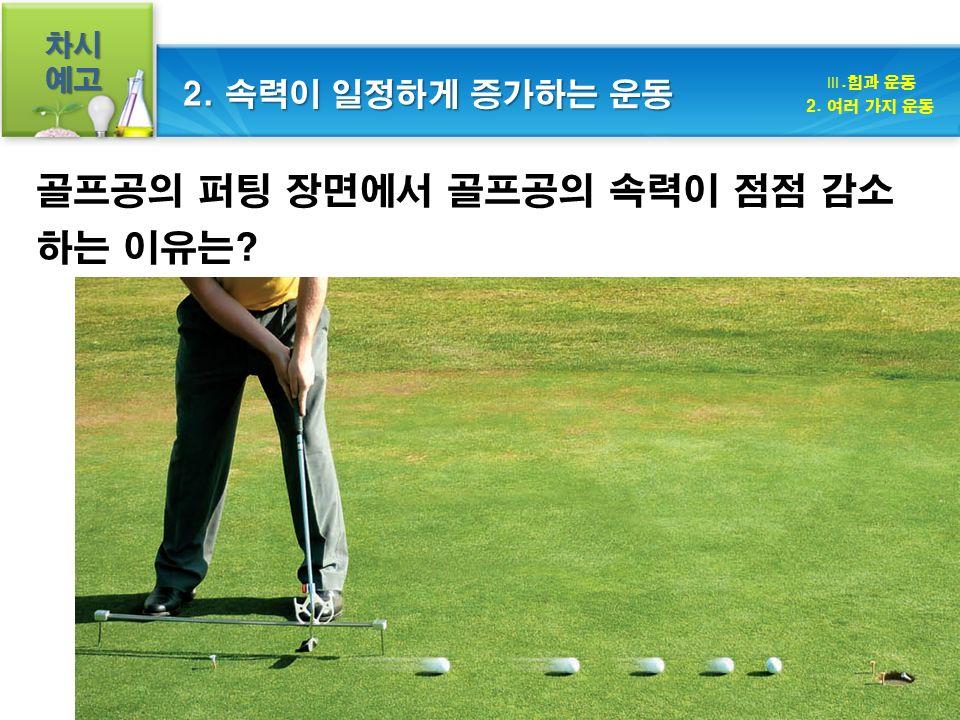 차시예고 골프공의 퍼팅 장면에서 골프공의 속력이 점점 감소 하는 이유는 Ⅲ.힘과 운동 2. 여러 가지 운동 2. 속력이 일정하게 증가하는 운동