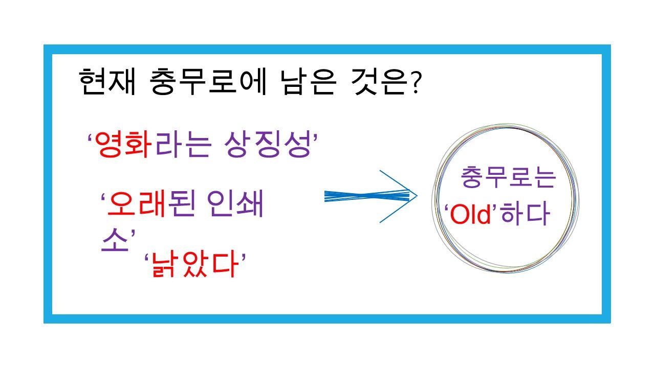 ' 영화라는 상징성 ' ' 낡았다 ' ' 오래된 인쇄 소 ' 충무로는 'Old' 하다 현재 충무로에 남은 것은
