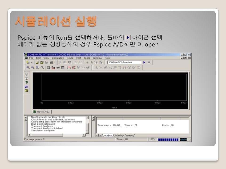 시뮬레이션 실행 Pspice 메뉴의 Run 을 선택하거나, 툴바의 아이콘 선택 에러가 없는 정상동작의 경우 Pspice A/D 화면 이 open