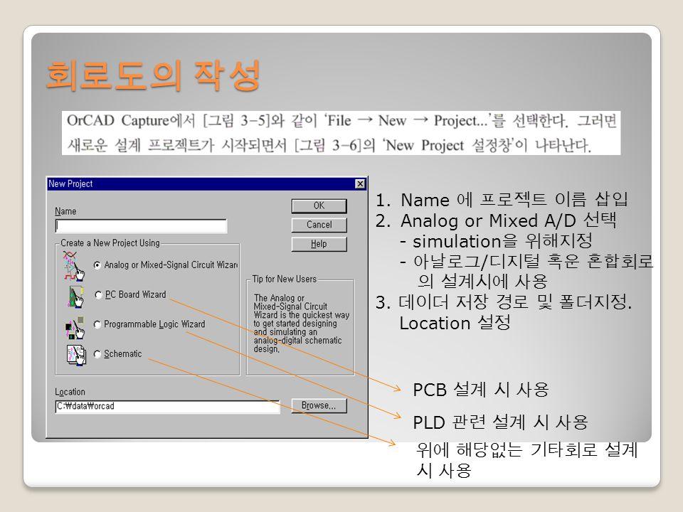 회로도의 작성 1.Name 에 프로젝트 이름 삽입 2.Analog or Mixed A/D 선택 - simulation 을 위해지정 - 아날로그 / 디지털 혹운 혼합회로 의 설계시에 사용 3.