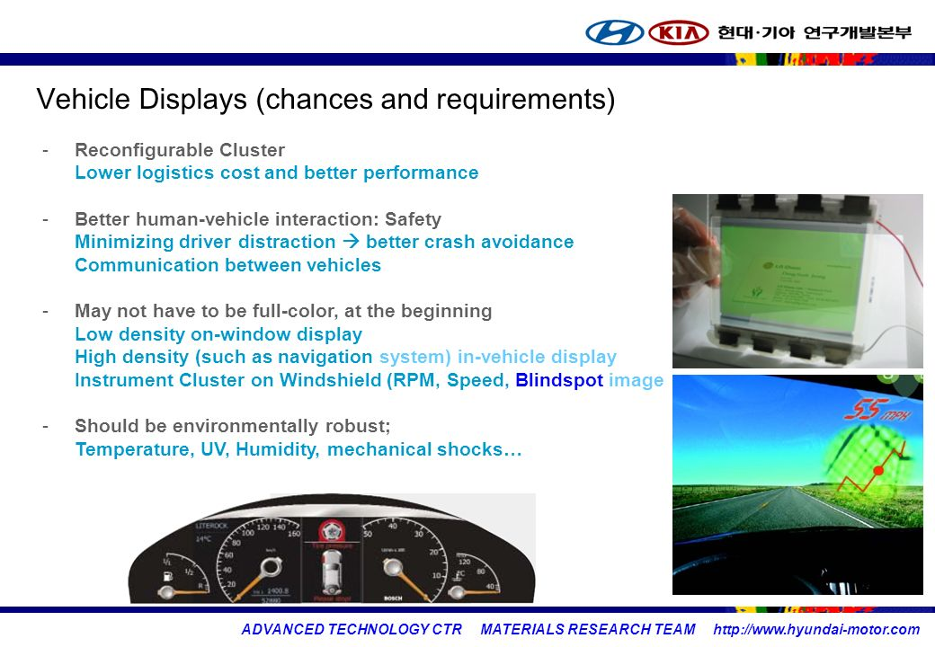 ADVANCED TECHNOLOGY CTR MATERIALS RESEARCH TEAM   Vehicle Displays (chances and requirements) -Reconfigurable Cluster Lower logistics cost and better performance -Better human-vehicle interaction: Safety Minimizing driver distraction  better crash avoidance Communication between vehicles -May not have to be full-color, at the beginning Low density on-window display High density (such as navigation system) in-vehicle display Instrument Cluster on Windshield (RPM, Speed, Blindspot image -Should be environmentally robust; Temperature, UV, Humidity, mechanical shocks…
