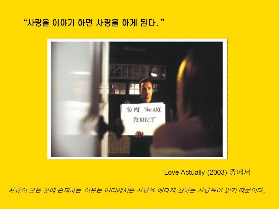 사랑을 이야기 하면 사랑을 하게 된다. - Love Actually (2003) 중에서 사랑이 모든 곳에 존재하는 이유는 어디에서든 사랑을 애타게 원하는 사람들이 있기 때문이다..
