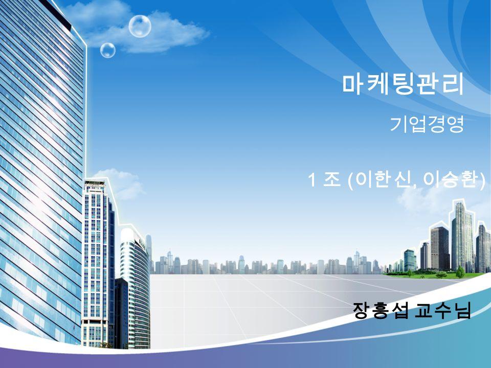 마케팅관리 기업경영 장흥섭 교수님 1 조 ( 이한신, 이승환 )