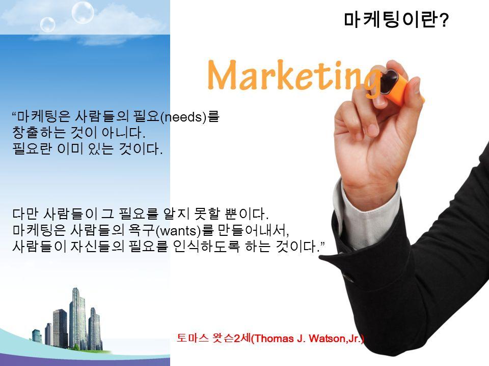 토마스 왓슨 2 세 (Thomas J. Watson,Jr.) 마케팅은 사람들의 필요 (needs) 를 창출하는 것이 아니다.