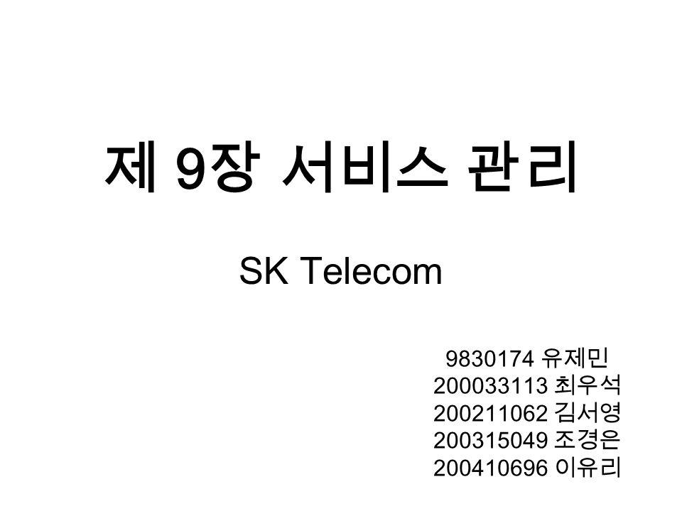 제 9 장 서비스 관리 SK Telecom 9830174 유제민 200033113 최우석 200211062 김서영 200315049 조경은 200410696 이유리