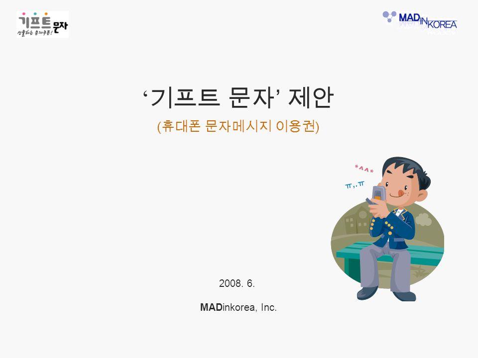 ' 기프트 문자 ' 제안 ( 휴대폰 문자메시지 이용권 ) 2008. 6. MADinkorea, Inc.