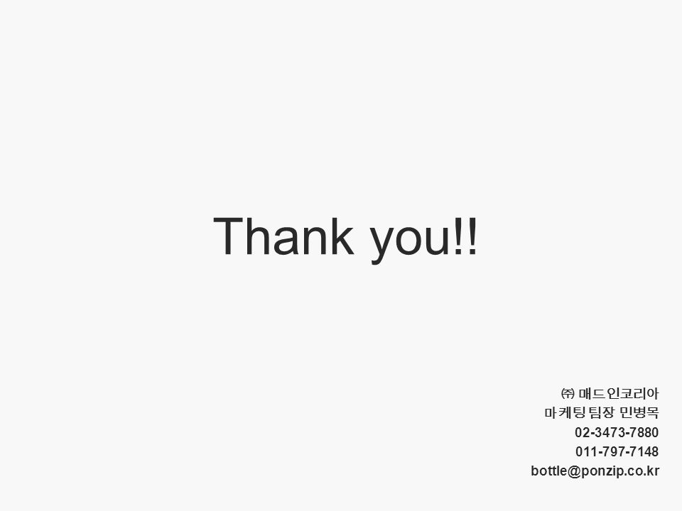 9 Thank you!! ㈜ 매드인코리아 마케팅 팀장 민병목 02-3473-7880 011-797-7148 bottle@ponzip.co.kr