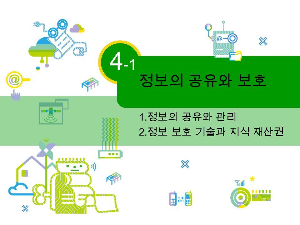 정보의 공유와 보호 4 -1 1. 정보의 공유와 관리 2. 정보 보호 기술과 지식 재산권