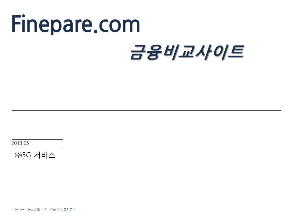 금융비교사이트 Finepare.com 금융비교사이트 2013.05 이 문서는 나눔글꼴로 작성되었습니다. 설치하기설치하기 ㈜ 5G 서비스