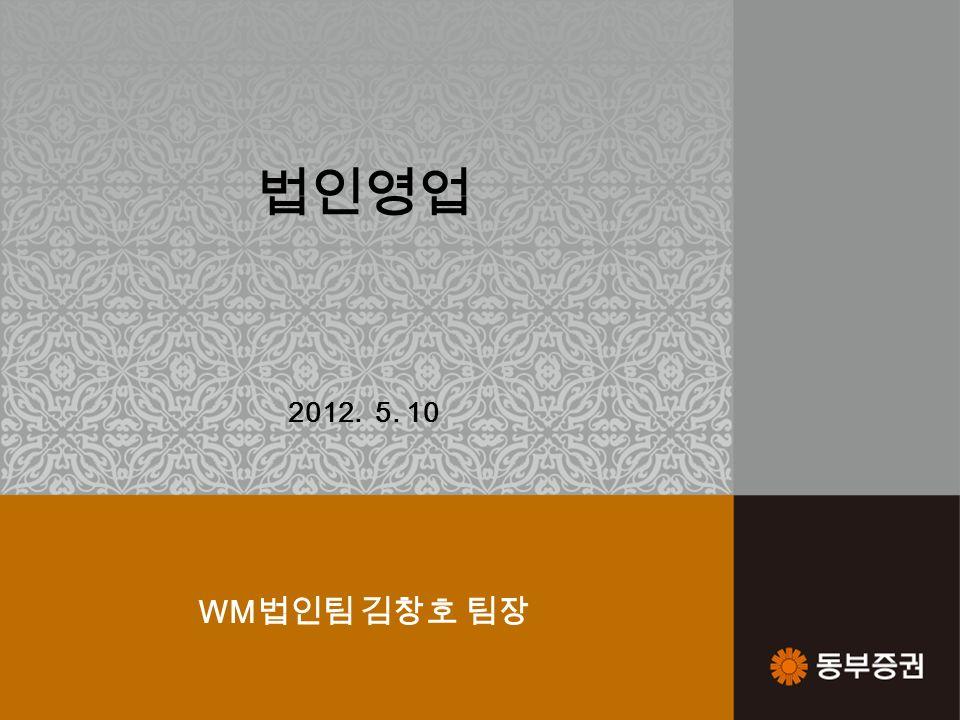 1 법인영업 2012. 5. 10 WM 법인팀 김창호 팀장