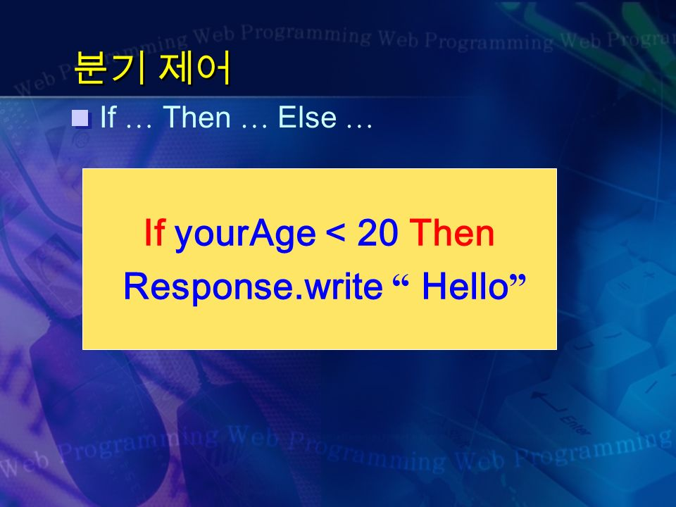 분기 제어 If … Then … Else … If yourAge < 20 Then Response.write Hello