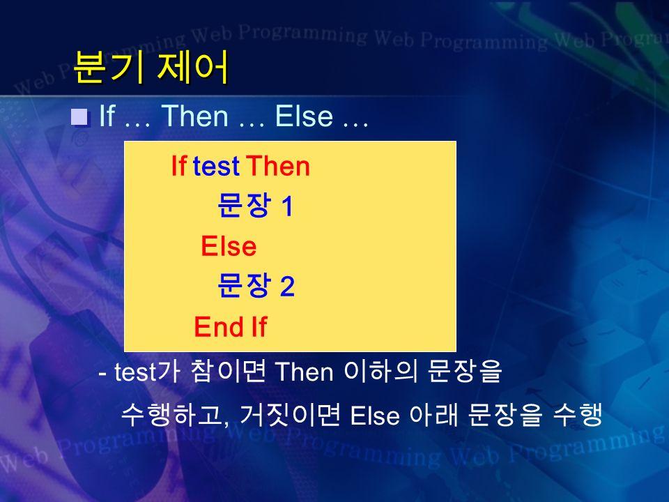 분기 제어 If … Then … Else … - test 가 참이면 Then 이하의 문장을 수행하고, 거짓이면 Else 아래 문장을 수행 If test Then 문장 1 Else 문장 2 End If