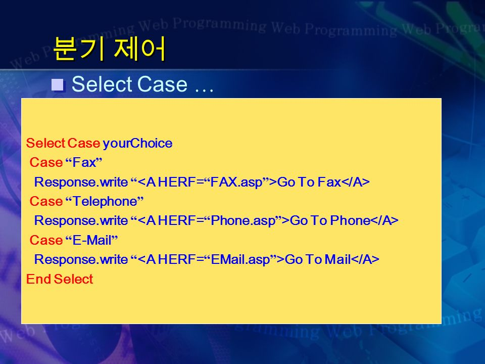 분기 제어 Select Case … Select Case yourChoice Case Fax Response.write Go To Fax Case Telephone Response.write Go To Phone Case  Response.write Go To Mail End Select