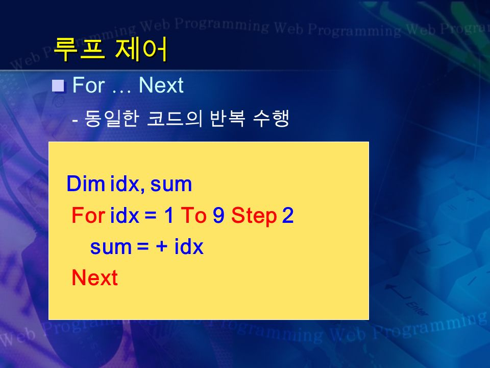 루프 제어 For … Next - 동일한 코드의 반복 수행 Dim idx, sum For idx = 1 To 9 Step 2 sum = + idx Next