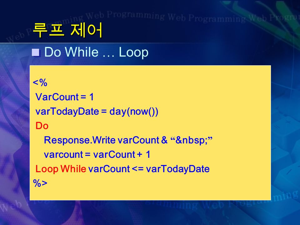루프 제어 Do While … Loop <% VarCount = 1 varTodayDate = day(now()) Do Response.Write varCount & varcount = varCount + 1 Loop While varCount <= varTodayDate %>