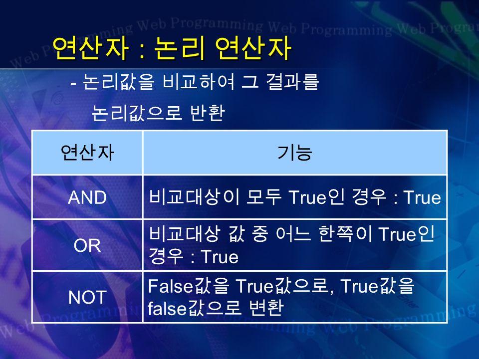 연산자 : 논리 연산자 - 논리값을 비교하여 그 결과를 논리값으로 반환 연산자기능 AND 비교대상이 모두 True 인 경우 : True OR 비교대상 값 중 어느 한쪽이 True 인 경우 : True NOT False 값을 True 값으로, True 값을 false 값으로 변환