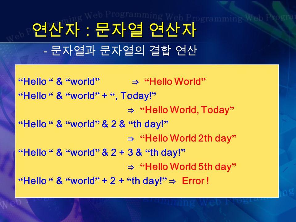 연산자 : 문자열 연산자 - 문자열과 문자열의 결합 연산 Hello & world ⇒ Hello World Hello & world + , Today.