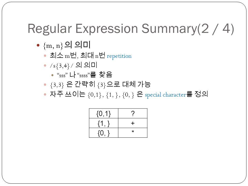 Regular Expression Summary(2 / 4) {m, n} 의 의미 최소 m 번, 최대 n 번 repetition /s{3,4}/ 의 의미 sss 나 ssss 를 찾음 {3,3} 은 간략히 {3} 으로 대체 가능 자주 쓰이는 {0,1}, {1, }, {0, } 은 special character 를 정의 {0,1}.
