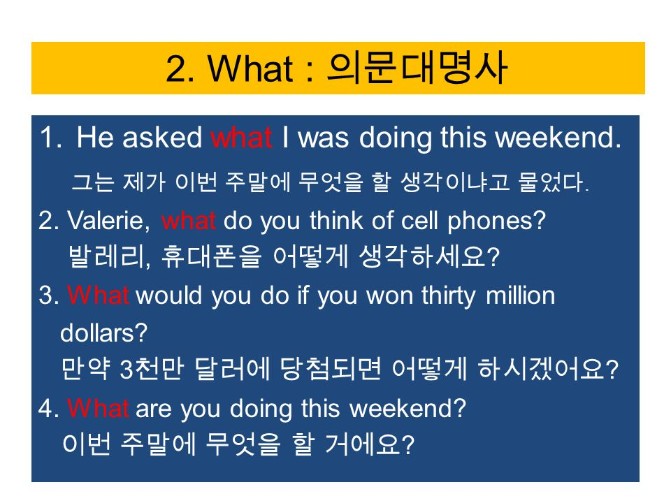 2. What : 의문대명사 1.He asked what I was doing this weekend.