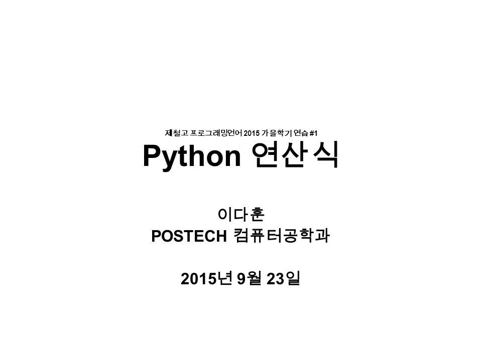 제철고 프로그래밍언어 2015 가을학기 연습 #1 Python 연산식 이다훈 POSTECH 컴퓨터공학과 2015 년 9 월 23 일