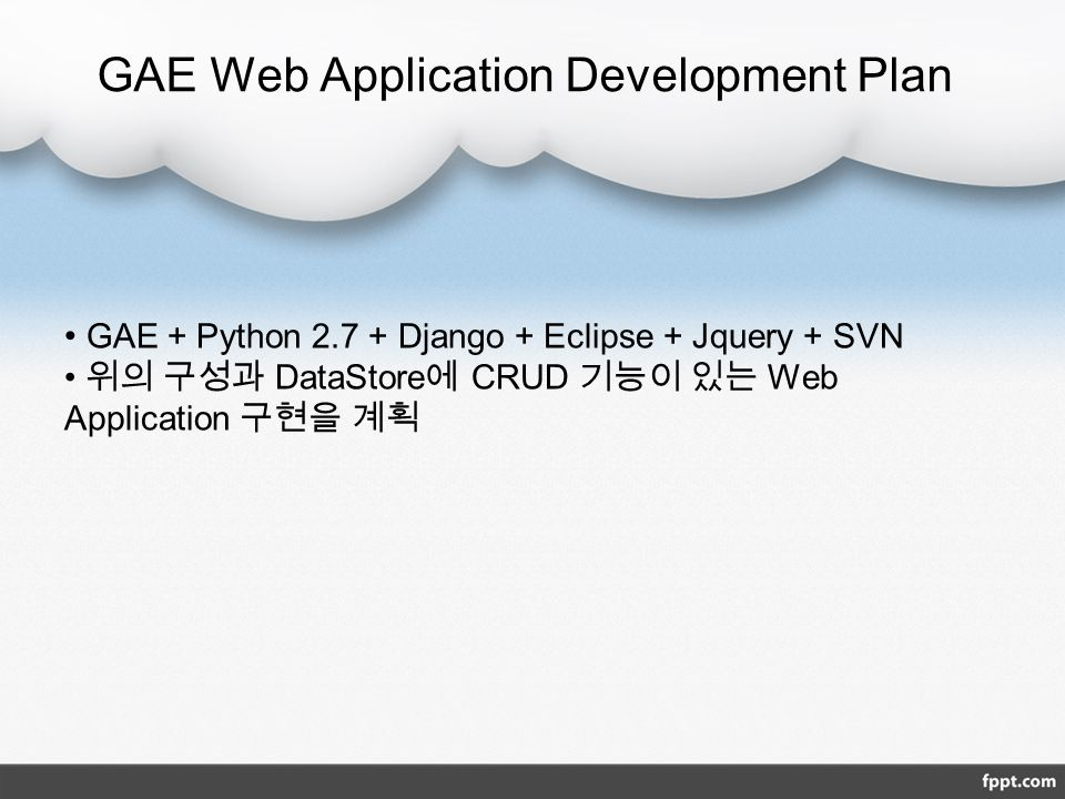 GAE Web Application Development Plan GAE + Python Django + Eclipse + Jquery + SVN 위의 구성과 DataStore 에 CRUD 기능이 있는 Web Application 구현을 계획