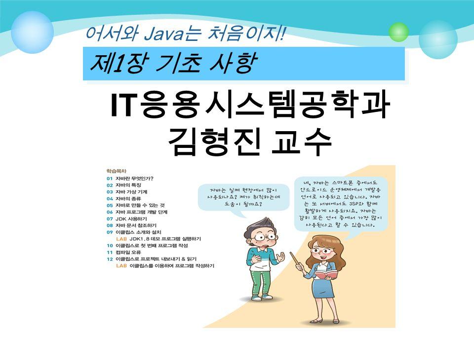 제 1 장 기초 사항 어서와 Java 는 처음이지 ! IT 응용시스템공학과 김형진 교수