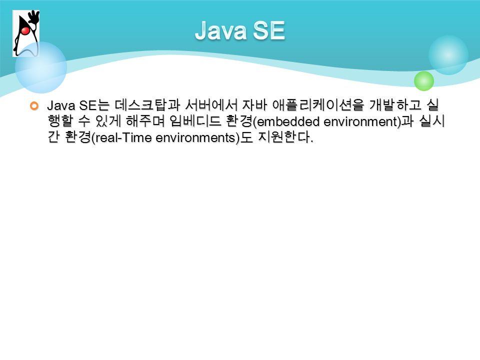 Java SE 는 데스크탑과 서버에서 자바 애플리케이션을 개발하고 실 행할 수 있게 해주며 임베디드 환경 (embedded environment) 과 실시 간 환경 (real-Time environments) 도 지원한다.