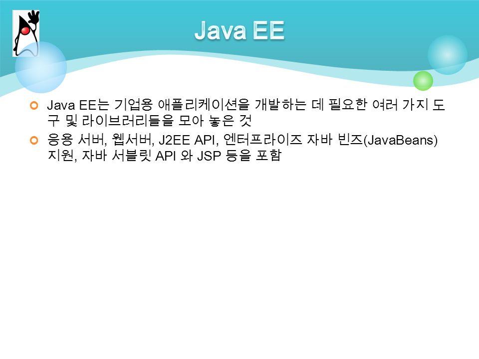 Java EE 는 기업용 애플리케이션을 개발하는 데 필요한 여러 가지 도 구 및 라이브러리들을 모아 놓은 것 응용 서버, 웹서버, J2EE API, 엔터프라이즈 자바 빈즈 (JavaBeans) 지원, 자바 서블릿 API 와 JSP 등을 포함