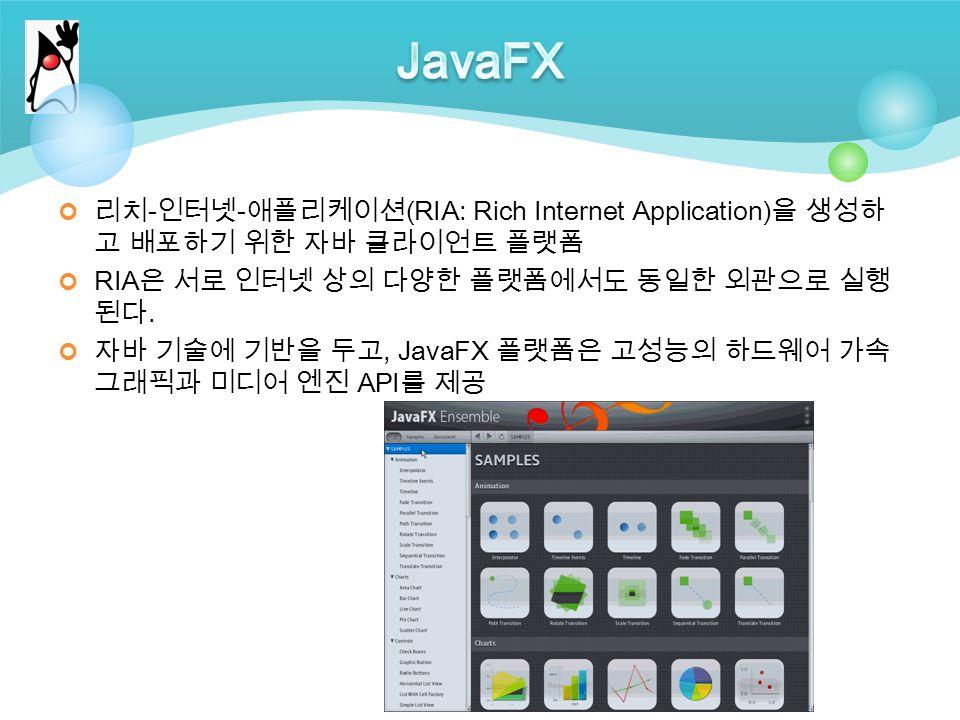 리치 - 인터넷 - 애플리케이션 (RIA: Rich Internet Application) 을 생성하 고 배포하기 위한 자바 클라이언트 플랫폼 RIA 은 서로 인터넷 상의 다양한 플랫폼에서도 동일한 외관으로 실행 된다.