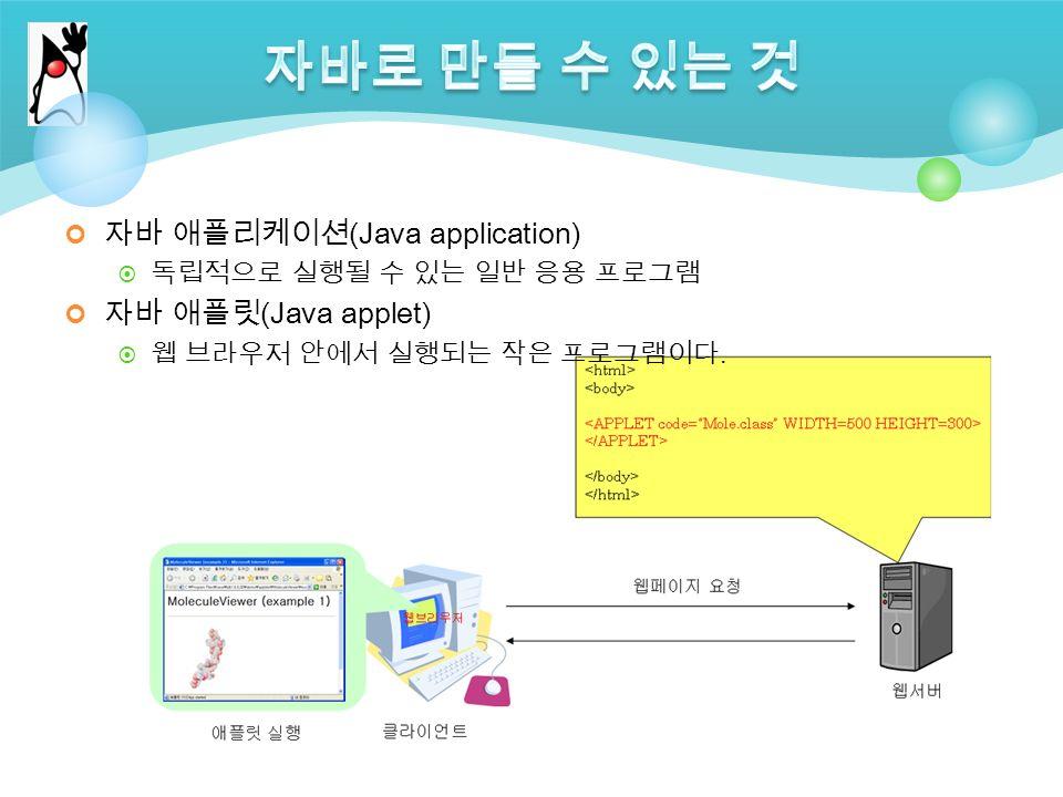 자바 애플리케이션 (Java application)  독립적으로 실행될 수 있는 일반 응용 프로그램 자바 애플릿 (Java applet)  웹 브라우저 안에서 실행되는 작은 프로그램이다.