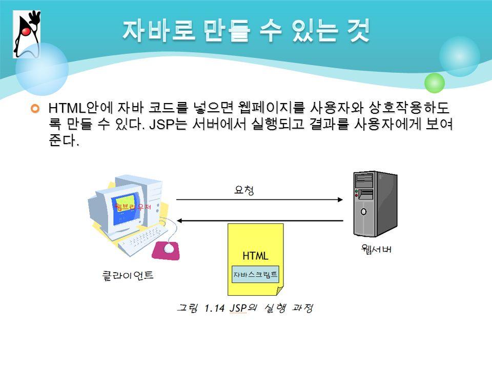 HTML 안에 자바 코드를 넣으면 웹페이지를 사용자와 상호작용하도 록 만들 수 있다. JSP 는 서버에서 실행되고 결과를 사용자에게 보여 준다.